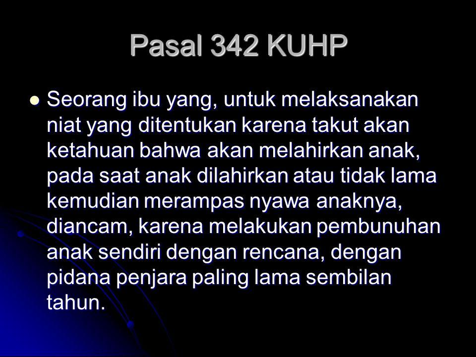 Pasal 342 KUHP Seorang ibu yang, untuk melaksanakan niat yang ditentukan karena takut akan ketahuan bahwa akan melahirkan anak, pada saat anak dilahir