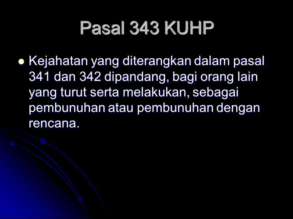 Pasal 343 KUHP Kejahatan yang diterangkan dalam pasal 341 dan 342 dipandang, bagi orang lain yang turut serta melakukan, sebagai pembunuhan atau pembunuhan dengan rencana.