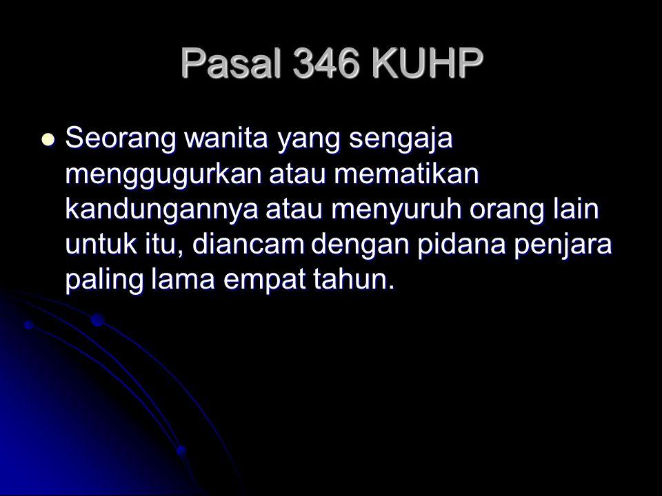 Pasal 346 KUHP Seorang wanita yang sengaja menggugurkan atau mematikan kandungannya atau menyuruh orang lain untuk itu, diancam dengan pidana penjara paling lama empat tahun.