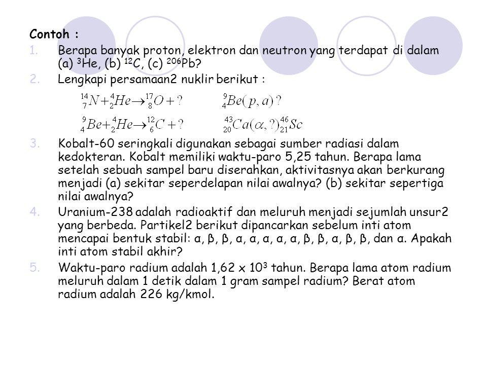 Contoh : 1.Berapa banyak proton, elektron dan neutron yang terdapat di dalam (a) 3 He, (b) 12 C, (c) 206 Pb? 2.Lengkapi persamaan2 nuklir berikut : 3.