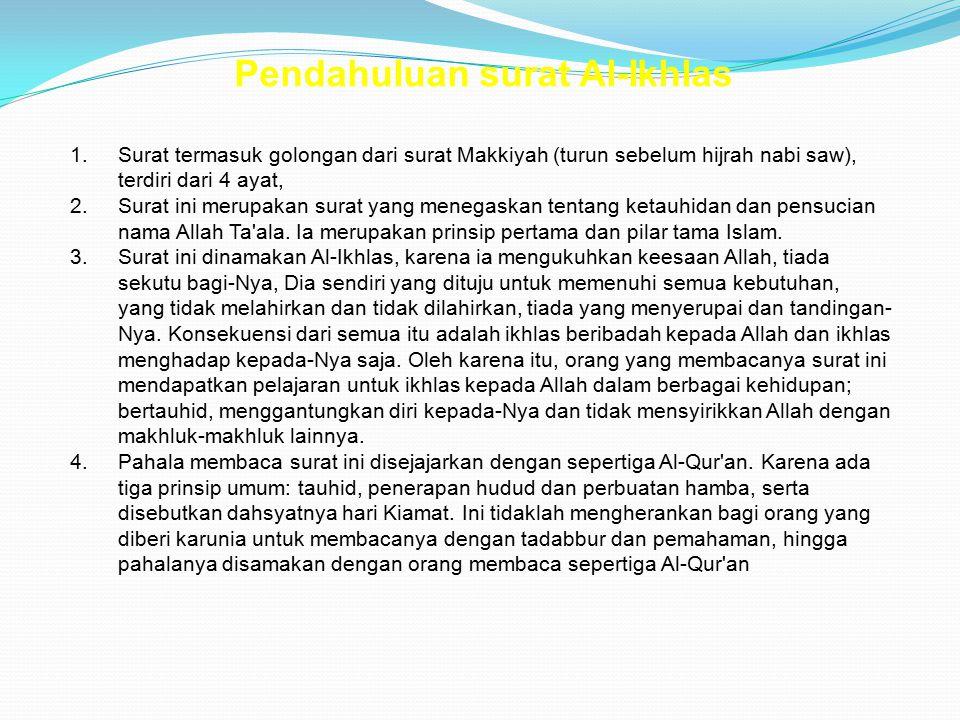 Pendahuluan surat Al-Ikhlas 1.Surat termasuk golongan dari surat Makkiyah (turun sebelum hijrah nabi saw), terdiri dari 4 ayat, 2.Surat ini merupakan