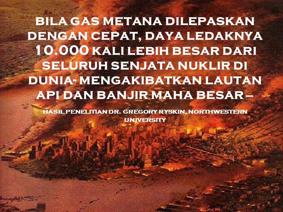 bila gas metana dilepaskan dengan cepat, daya ledaknya 10.000 kali lebih besar dari seluruh senjata nuklir di dunia- mengakibatkan lautan api dan banjir maha besar – hasil penelitian dr.