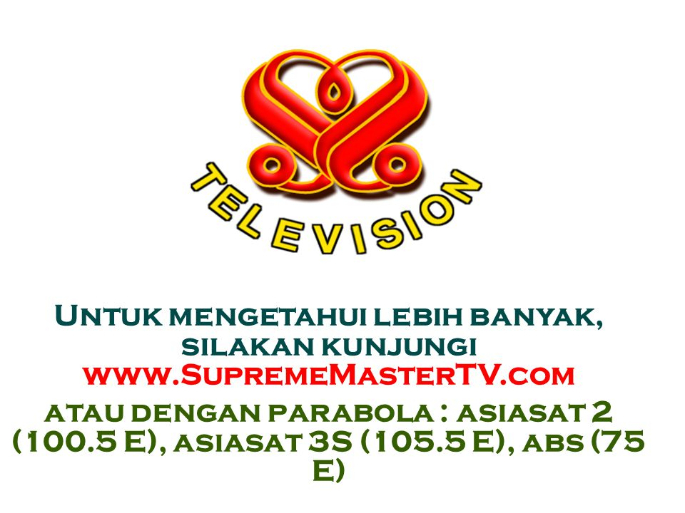 Untuk mengetahui lebih banyak, silakan kunjungi www.SupremeMasterTV.com atau dengan parabola : asiasat 2 (100.5 E), asiasat 3S (105.5 E), abs (75 E) 