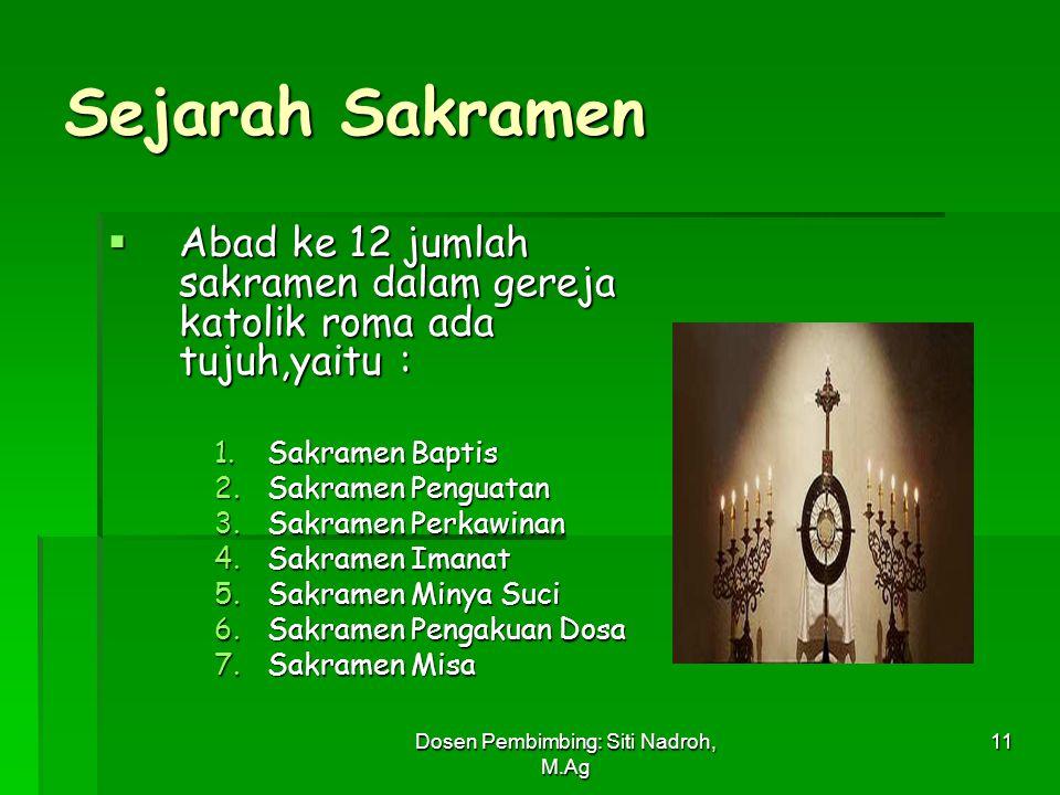 Dosen Pembimbing: Siti Nadroh, M.Ag 11 Sejarah Sakramen  Abad ke 12 jumlah sakramen dalam gereja katolik roma ada tujuh,yaitu : 1.Sakramen Baptis 2.S
