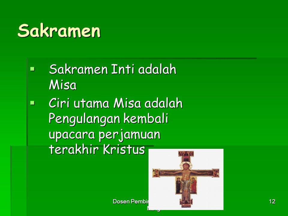 Dosen Pembimbing: Siti Nadroh, M.Ag 12 Sakramen  Sakramen Inti adalah Misa  Ciri utama Misa adalah Pengulangan kembali upacara perjamuan terakhir Kr