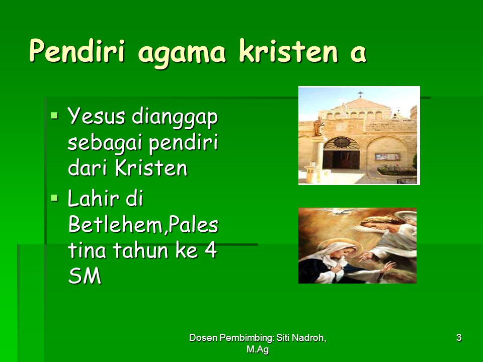 Dosen Pembimbing: Siti Nadroh, M.Ag 3 Pendiri agama kristen a  Yesus dianggap sebagai pendiri dari Kristen  Lahir di Betlehem,Pales tina tahun ke 4