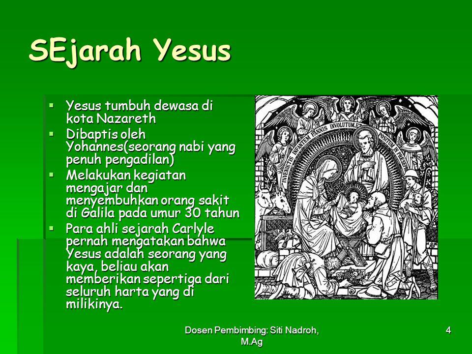Dosen Pembimbing: Siti Nadroh, M.Ag 4 SEjarah Yesus  Yesus tumbuh dewasa di kota Nazareth  Dibaptis oleh Yohannes(seorang nabi yang penuh pengadilan