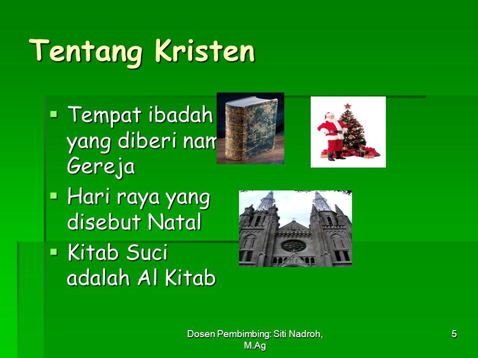 Dosen Pembimbing: Siti Nadroh, M.Ag 5 Tentang Kristen  Tempat ibadah yang diberi nama Gereja  Hari raya yang disebut Natal  Kitab Suci adalah Al Ki