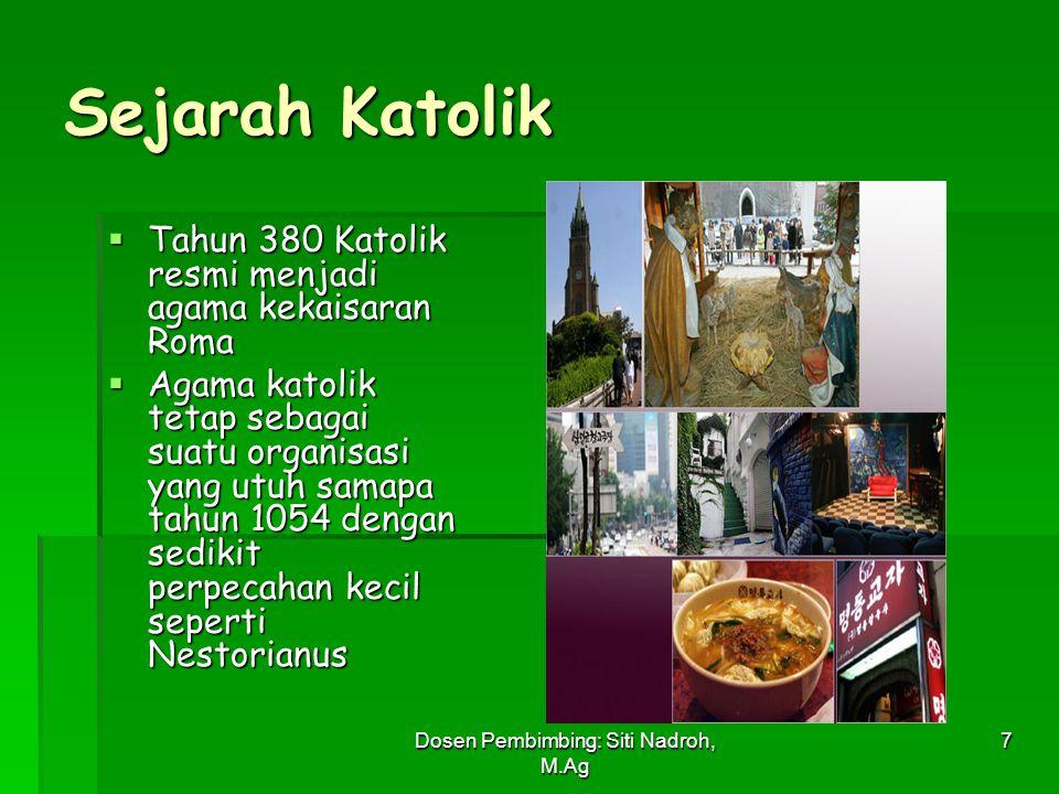 Dosen Pembimbing: Siti Nadroh, M.Ag 7 Sejarah Katolik  Tahun 380 Katolik resmi menjadi agama kekaisaran Roma  Agama katolik tetap sebagai suatu orga