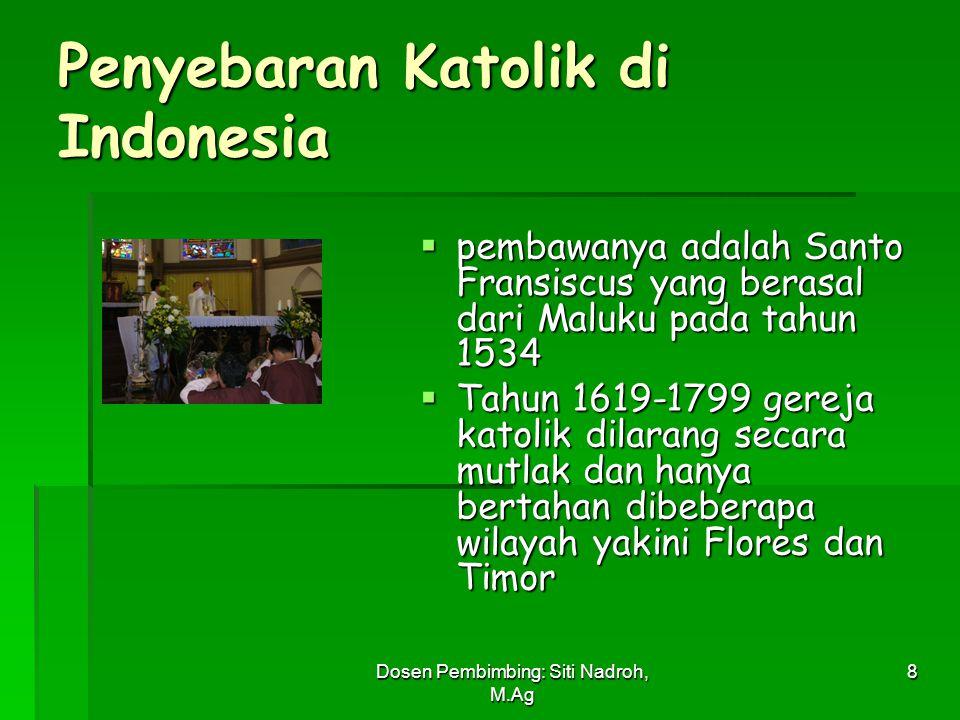 Dosen Pembimbing: Siti Nadroh, M.Ag 8 Penyebaran Katolik di Indonesia  pembawanya adalah Santo Fransiscus yang berasal dari Maluku pada tahun 1534 