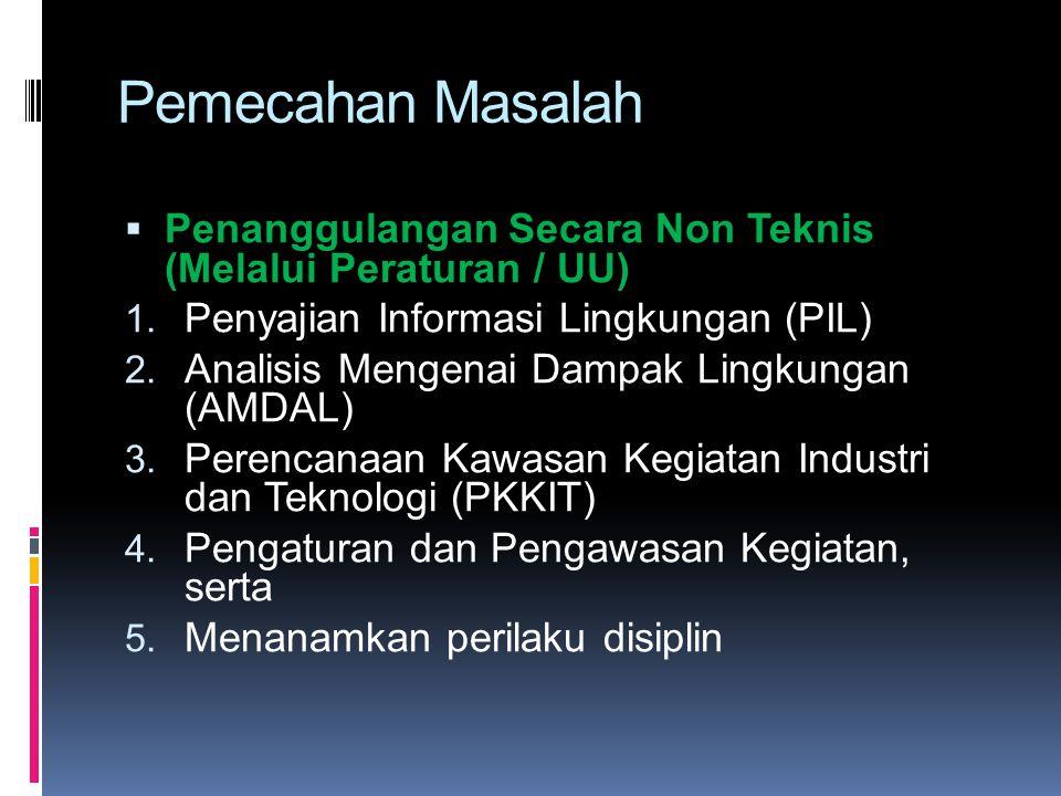 Pemecahan Masalah  Penanggulangan Secara Non Teknis (Melalui Peraturan / UU) 1. Penyajian Informasi Lingkungan (PIL) 2. Analisis Mengenai Dampak Ling