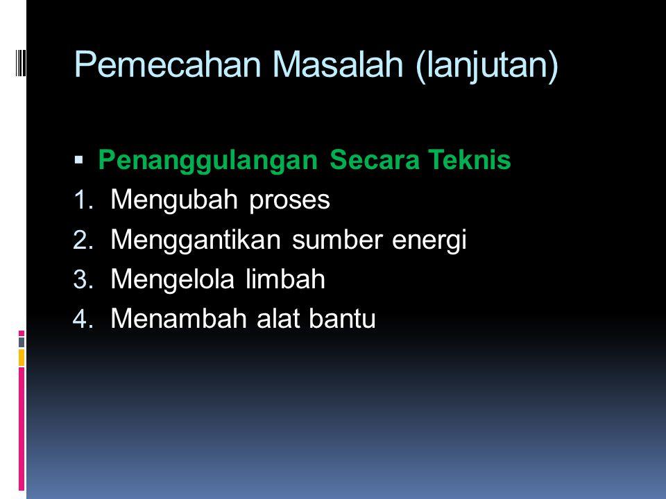 Pemecahan Masalah (lanjutan)  Penanggulangan Secara Teknis 1. Mengubah proses 2. Menggantikan sumber energi 3. Mengelola limbah 4. Menambah alat bant