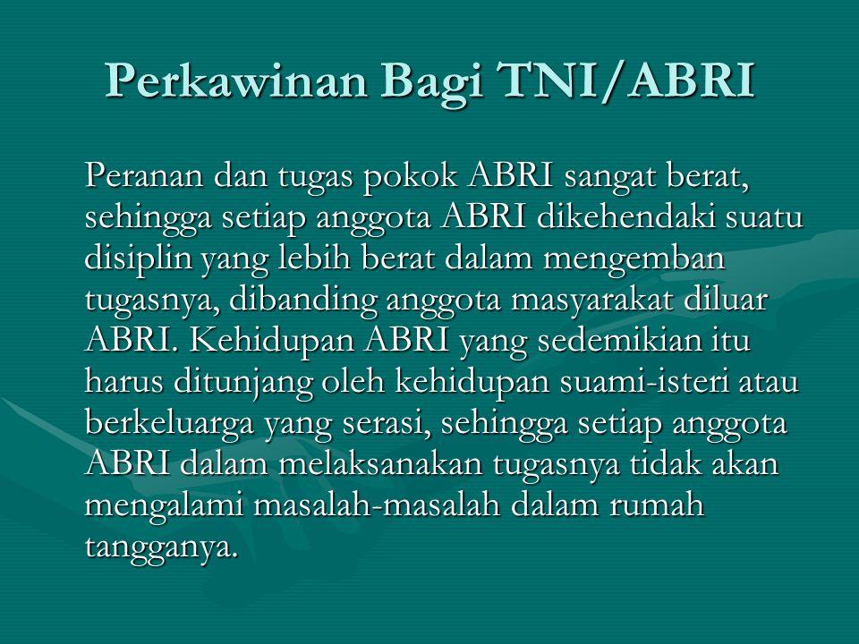 Perkawinan Bagi TNI/ABRI Peranan dan tugas pokok ABRI sangat berat, sehingga setiap anggota ABRI dikehendaki suatu disiplin yang lebih berat dalam men