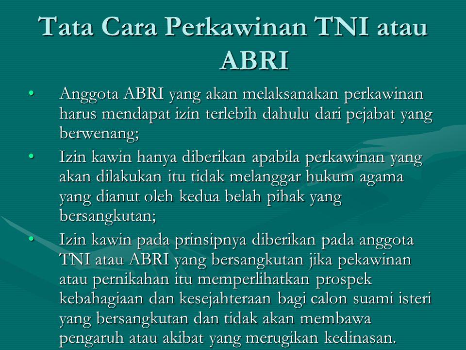 Tata Cara Perkawinan TNI atau ABRI Anggota ABRI yang akan melaksanakan perkawinan harus mendapat izin terlebih dahulu dari pejabat yang berwenang;Angg