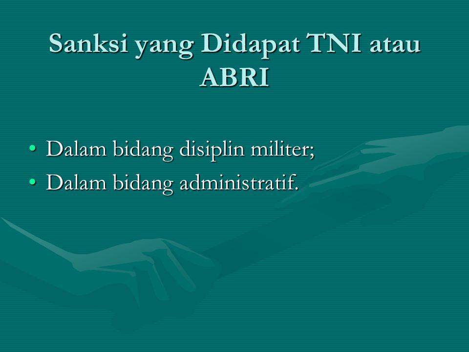 Sanksi yang Didapat TNI atau ABRI Dalam bidang disiplin militer;Dalam bidang disiplin militer; Dalam bidang administratif.Dalam bidang administratif.