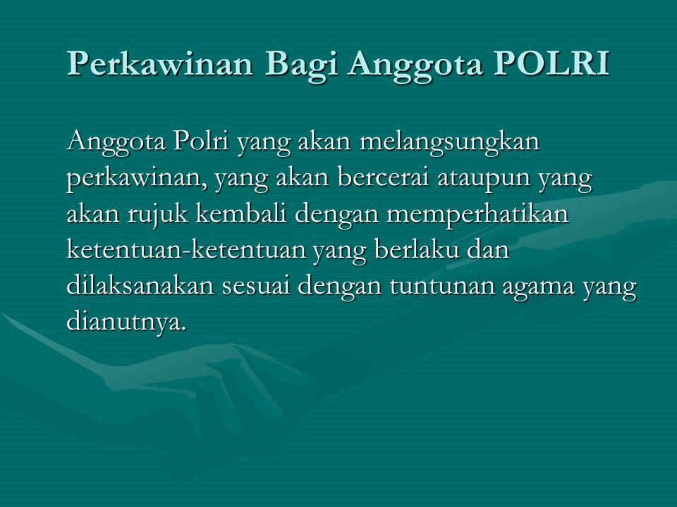 Perkawinan Bagi Anggota POLRI Anggota Polri yang akan melangsungkan perkawinan, yang akan bercerai ataupun yang akan rujuk kembali dengan memperhatika