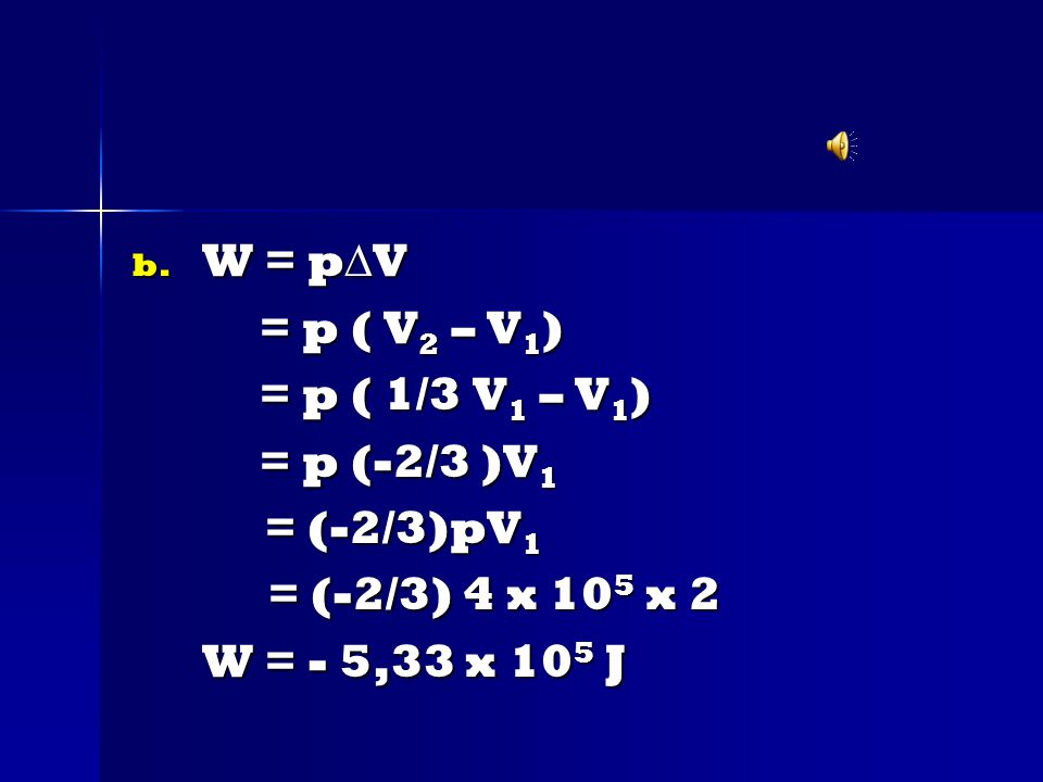 b. W = p  V = p ( V 2 – V 1 ) = p ( V 2 – V 1 ) = p ( 1/3 V 1 – V 1 ) = p ( 1/3 V 1 – V 1 ) = p (-2/3 )V 1 = p (-2/3 )V 1 = (-2/3)pV 1 = (-2/3)pV 1 =