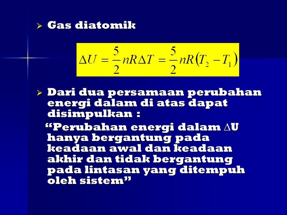  Gas diatomik  Dari dua persamaan perubahan energi dalam di atas dapat disimpulkan : Perubahan energi dalam  U hanya bergantung pada keadaan awal dan keadaan akhir dan tidak bergantung pada lintasan yang ditempuh oleh sistem Perubahan energi dalam  U hanya bergantung pada keadaan awal dan keadaan akhir dan tidak bergantung pada lintasan yang ditempuh oleh sistem