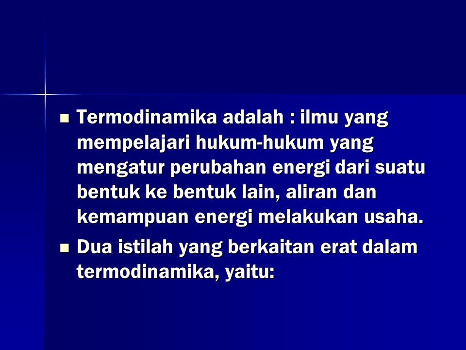 Termodinamika adalah : ilmu yang mempelajari hukum-hukum yang mengatur perubahan energi dari suatu bentuk ke bentuk lain, aliran dan kemampuan energi melakukan usaha.