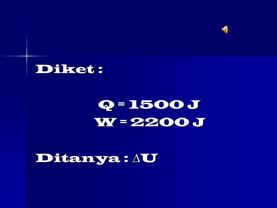 Diket : Q = 1500 J Q = 1500 J W = 2200 J W = 2200 J Ditanya :  U