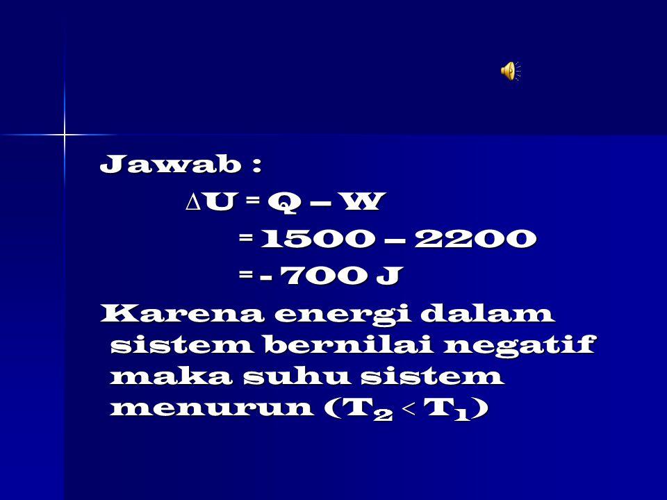 Jawab : Jawab :  U = Q – W  U = Q – W = 1500 – 2200 = 1500 – 2200 = - 700 J = - 700 J Karena energi dalam sistem bernilai negatif maka suhu sistem menurun (T 2  T 1 ) Karena energi dalam sistem bernilai negatif maka suhu sistem menurun (T 2  T 1 )