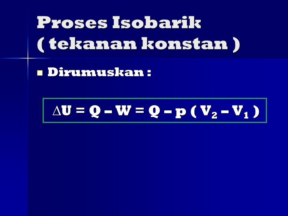 Proses Isobarik ( tekanan konstan ) Dirumuskan : Dirumuskan :  U = Q – W = Q – p ( V 2 – V 1 )  U = Q – W = Q – p ( V 2 – V 1 )