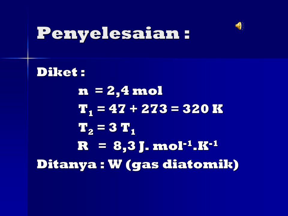 Penyelesaian : Diket : n = 2,4 mol n = 2,4 mol T 1 = 47 + 273 = 320 K T 1 = 47 + 273 = 320 K T 2 = 3 T 1 T 2 = 3 T 1 R = 8,3 J.