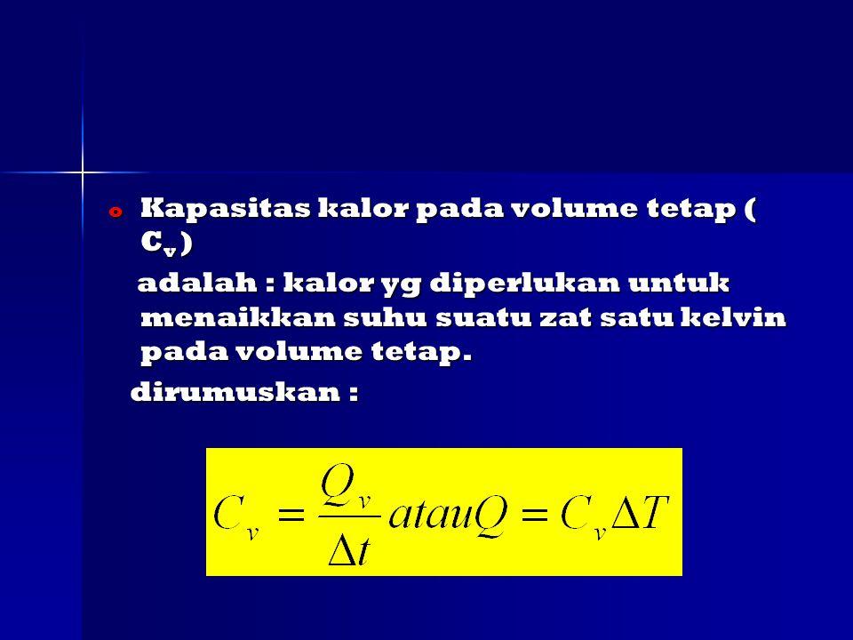 o Kapasitas kalor pada volume tetap ( C v ) adalah : kalor yg diperlukan untuk menaikkan suhu suatu zat satu kelvin pada volume tetap.
