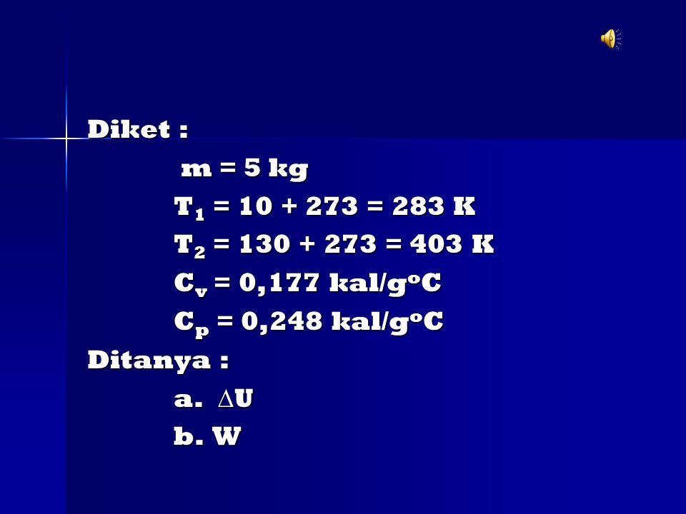 Diket : m = 5 kg m = 5 kg T 1 = 10 + 273 = 283 K T 1 = 10 + 273 = 283 K T 2 = 130 + 273 = 403 K T 2 = 130 + 273 = 403 K C v = 0,177 kal/g o C C v = 0,177 kal/g o C C p = 0,248 kal/g o C C p = 0,248 kal/g o C Ditanya : a.