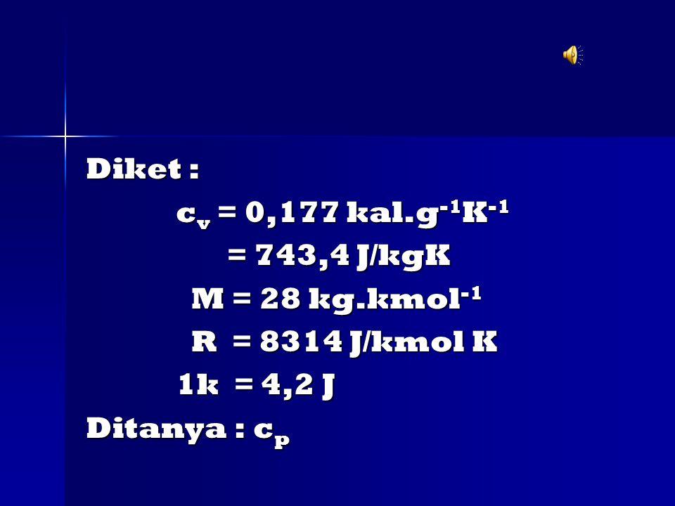 Diket : c v = 0,177 kal.g -1 K -1 c v = 0,177 kal.g -1 K -1 = 743,4 J/kgK = 743,4 J/kgK M = 28 kg.kmol -1 M = 28 kg.kmol -1 R = 8314 J/kmol K R = 8314 J/kmol K 1k = 4,2 J 1k = 4,2 J Ditanya : c p