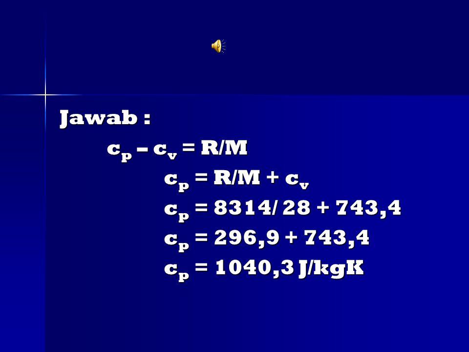 Jawab : c p – c v = R/M c p – c v = R/M c p = R/M + c v c p = R/M + c v c p = 8314/ 28 + 743,4 c p = 8314/ 28 + 743,4 c p = 296,9 + 743,4 c p = 296,9 + 743,4 c p = 1040,3 J/kgK c p = 1040,3 J/kgK