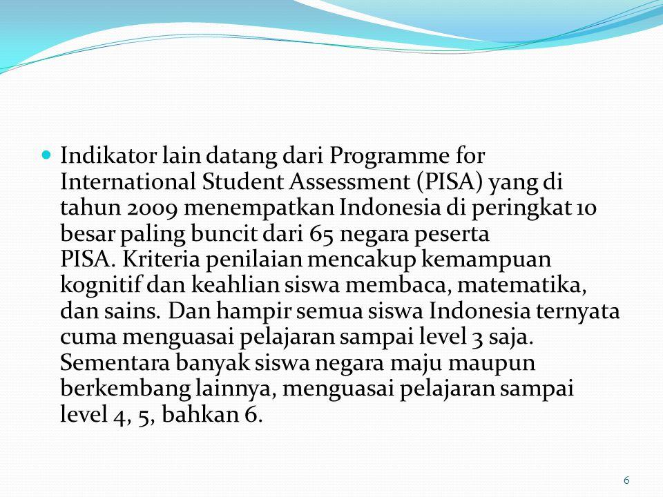 Indikator lain datang dari Programme for International Student Assessment (PISA) yang di tahun 2009 menempatkan Indonesia di peringkat 10 besar paling buncit dari 65 negara peserta PISA.
