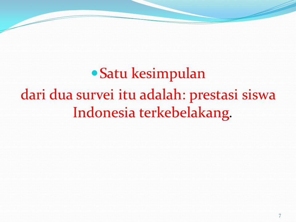 Satu kesimpulan dari dua survei itu adalah: prestasi siswa Indonesia terkebelakang. 7