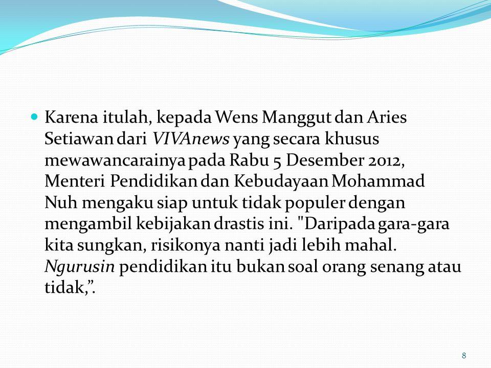 Karena itulah, kepada Wens Manggut dan Aries Setiawan dari VIVAnews yang secara khusus mewawancarainya pada Rabu 5 Desember 2012, Menteri Pendidikan dan Kebudayaan Mohammad Nuh mengaku siap untuk tidak populer dengan mengambil kebijakan drastis ini.