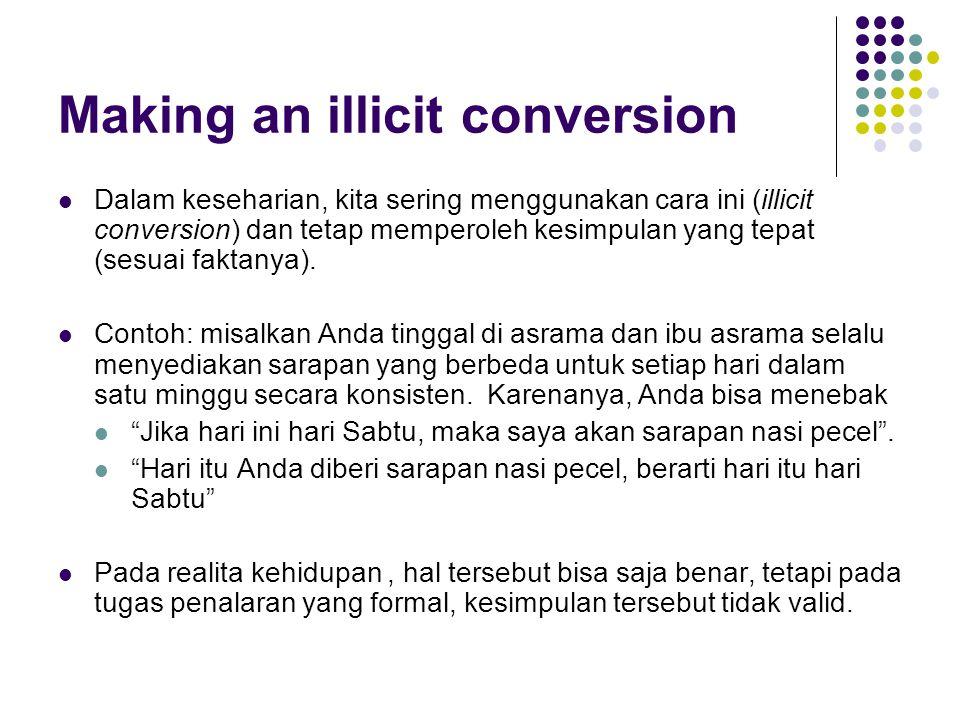 Making an illicit conversion Dalam keseharian, kita sering menggunakan cara ini (illicit conversion) dan tetap memperoleh kesimpulan yang tepat (sesuai faktanya).