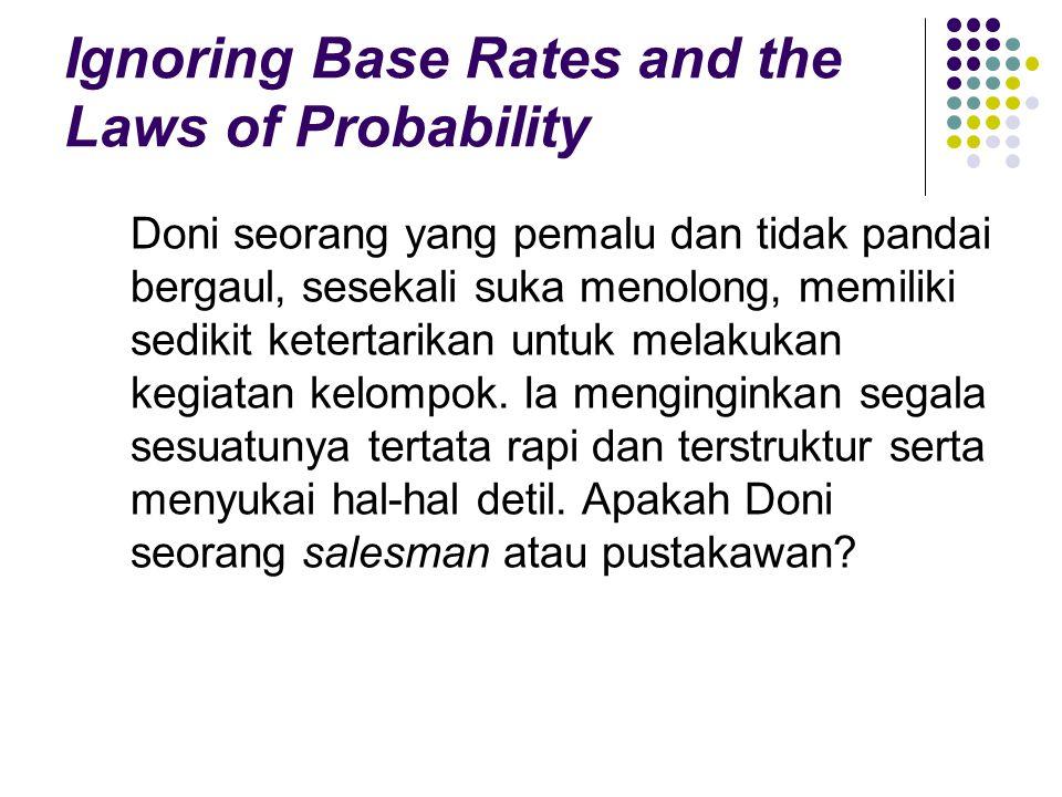 Ignoring Base Rates and the Laws of Probability Doni seorang yang pemalu dan tidak pandai bergaul, sesekali suka menolong, memiliki sedikit ketertarikan untuk melakukan kegiatan kelompok.