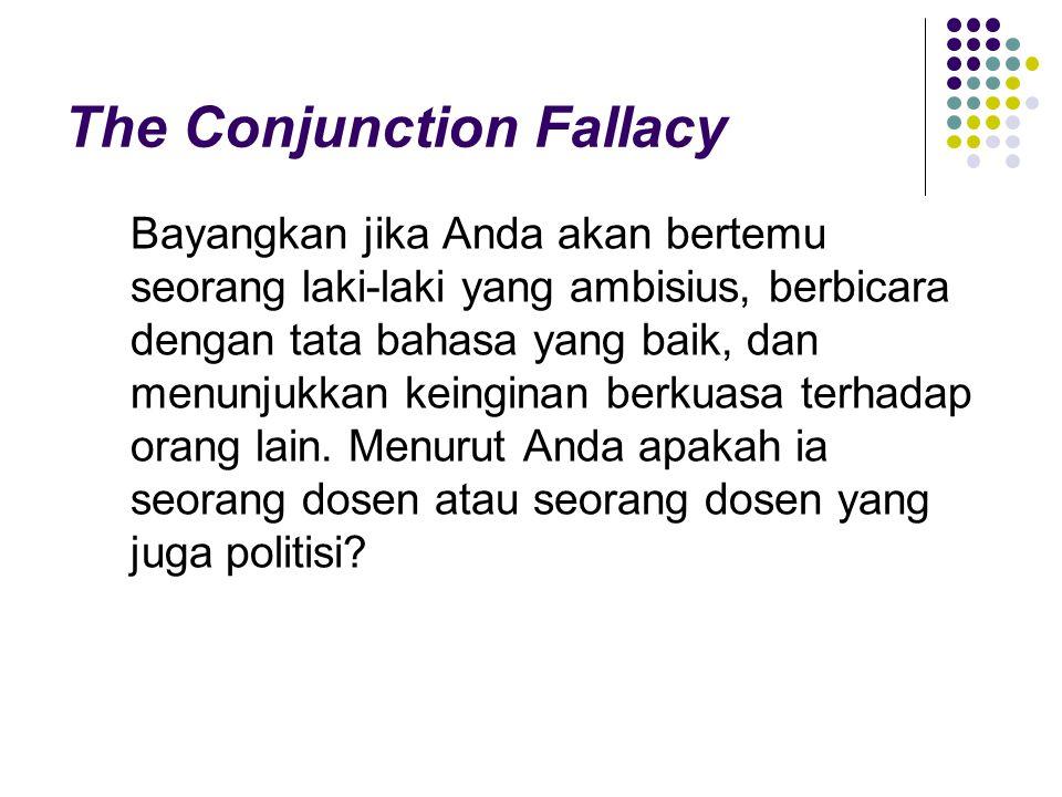 The Conjunction Fallacy Bayangkan jika Anda akan bertemu seorang laki-laki yang ambisius, berbicara dengan tata bahasa yang baik, dan menunjukkan keinginan berkuasa terhadap orang lain.