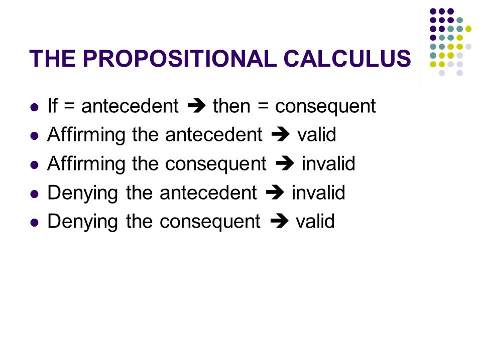THE PROPOSITIONAL CALCULUS If = antecedent  then = consequent Affirming the antecedent  valid Affirming the consequent  invalid Denying the anteced