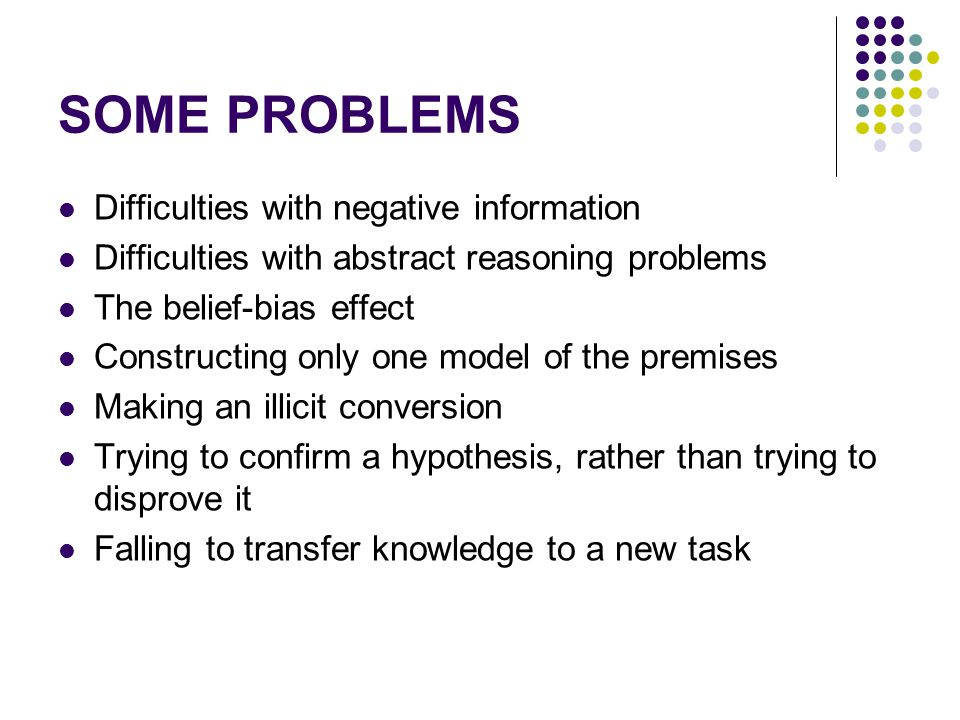 SOME PROBLEMS Difficulties with negative information Difficulties with abstract reasoning problems The belief-bias effect Constructing only one model of the premises Making an illicit conversion Trying to confirm a hypothesis, rather than trying to disprove it Falling to transfer knowledge to a new task