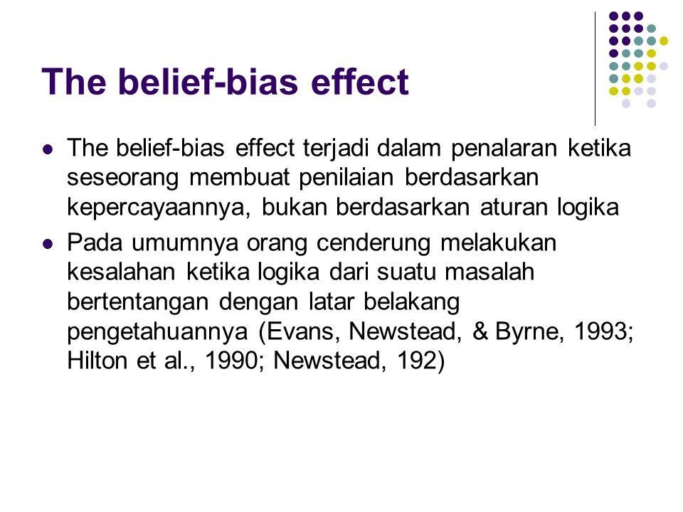 The belief-bias effect The belief-bias effect terjadi dalam penalaran ketika seseorang membuat penilaian berdasarkan kepercayaannya, bukan berdasarkan aturan logika Pada umumnya orang cenderung melakukan kesalahan ketika logika dari suatu masalah bertentangan dengan latar belakang pengetahuannya (Evans, Newstead, & Byrne, 1993; Hilton et al., 1990; Newstead, 192)