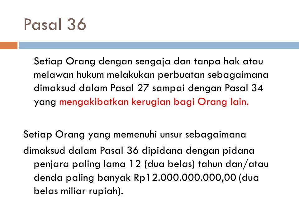 Pasal 36 Setiap Orang dengan sengaja dan tanpa hak atau melawan hukum melakukan perbuatan sebagaimana dimaksud dalam Pasal 27 sampai dengan Pasal 34 y