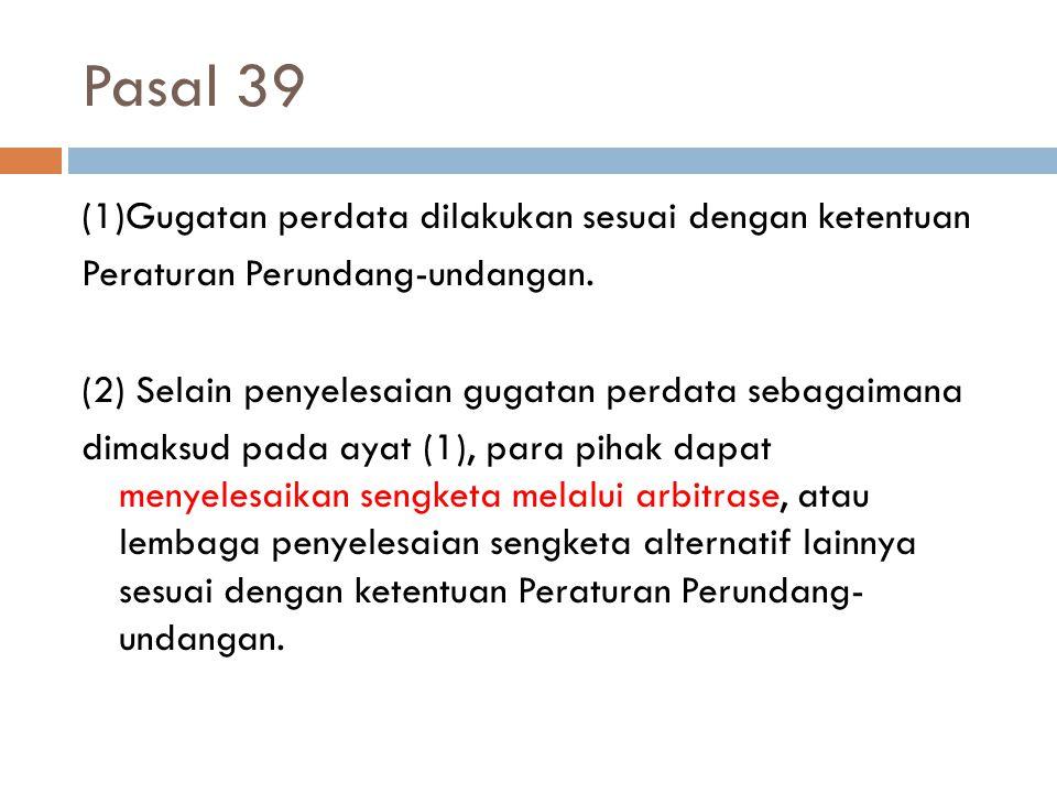 Pasal 39 (1)Gugatan perdata dilakukan sesuai dengan ketentuan Peraturan Perundang-undangan. (2) Selain penyelesaian gugatan perdata sebagaimana dimaks
