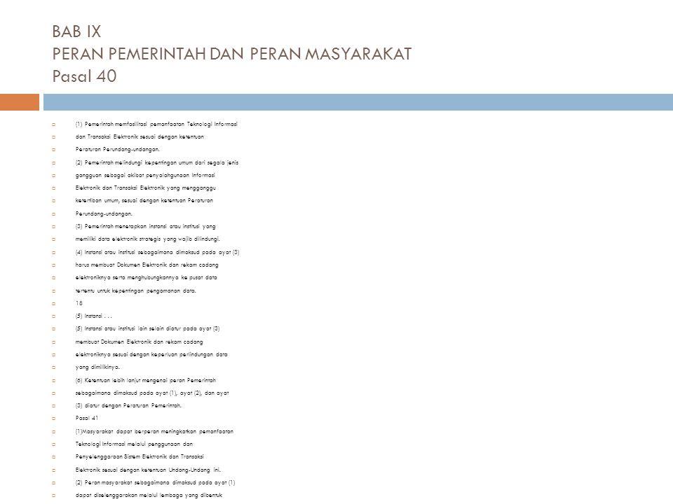 BAB IX PERAN PEMERINTAH DAN PERAN MASYARAKAT Pasal 40  (1) Pemerintah memfasilitasi pemanfaatan Teknologi Informasi  dan Transaksi Elektronik sesuai