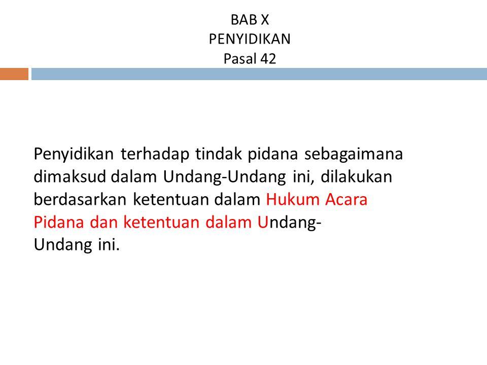BAB X PENYIDIKAN Pasal 42 Penyidikan terhadap tindak pidana sebagaimana dimaksud dalam Undang-Undang ini, dilakukan berdasarkan ketentuan dalam Hukum