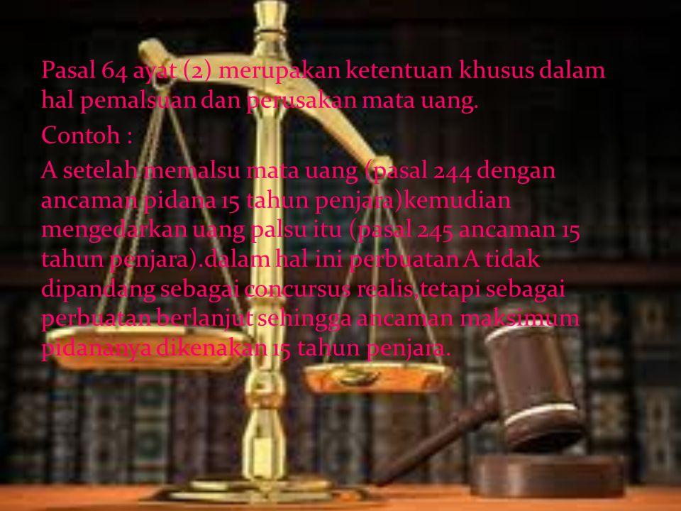 Pasal 64 ayat (2) merupakan ketentuan khusus dalam hal pemalsuan dan perusakan mata uang. Contoh : A setelah memalsu mata uang (pasal 244 dengan ancam