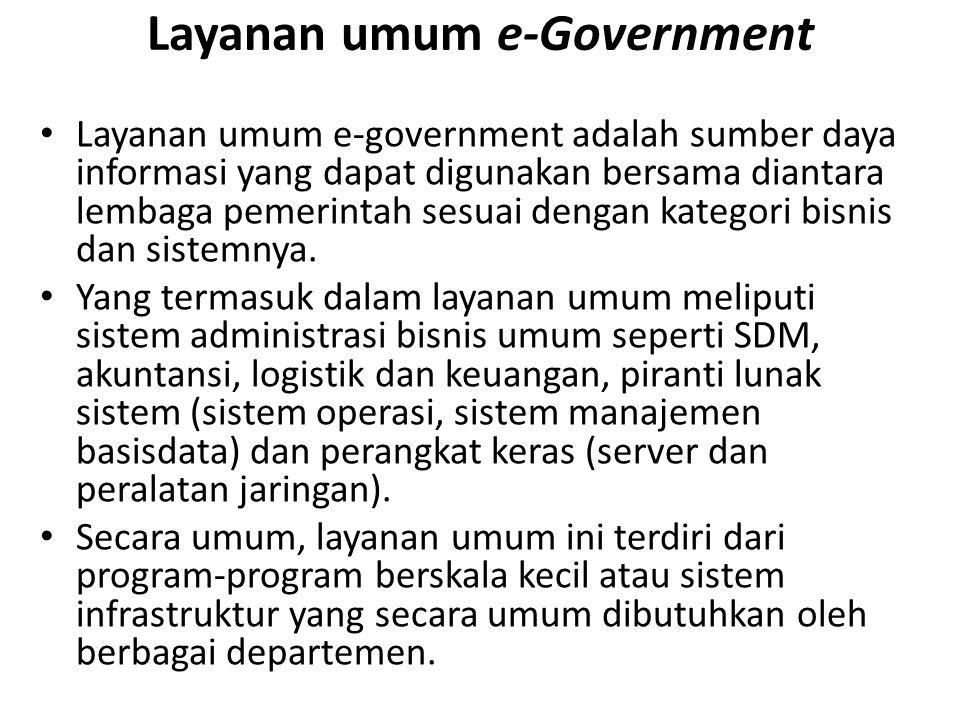 Layanan umum e-Government Layanan umum e-government adalah sumber daya informasi yang dapat digunakan bersama diantara lembaga pemerintah sesuai dengan kategori bisnis dan sistemnya.