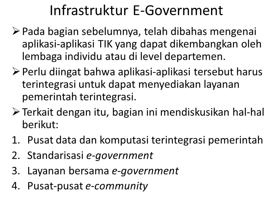 Infrastruktur E-Government  Pada bagian sebelumnya, telah dibahas mengenai aplikasi-aplikasi TIK yang dapat dikembangkan oleh lembaga individu atau di level departemen.