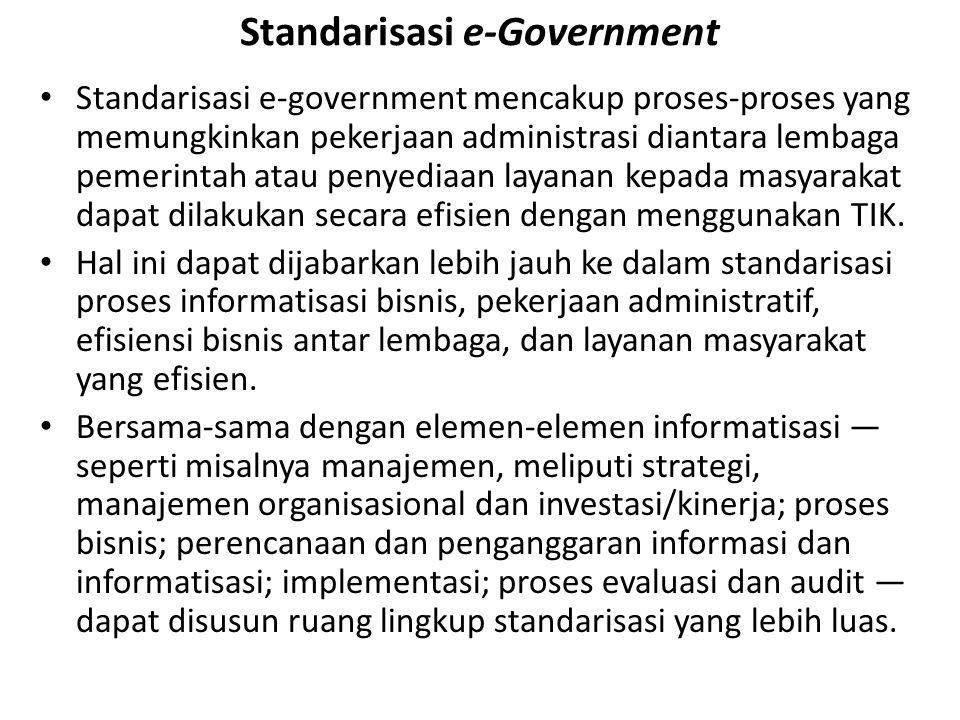 Standarisasi e-Government Standarisasi e-government mencakup proses-proses yang memungkinkan pekerjaan administrasi diantara lembaga pemerintah atau penyediaan layanan kepada masyarakat dapat dilakukan secara efisien dengan menggunakan TIK.