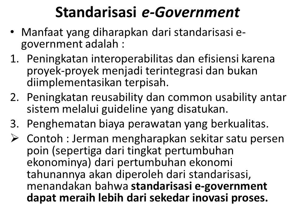 Standarisasi e-Government Manfaat yang diharapkan dari standarisasi e- government adalah : 1.Peningkatan interoperabilitas dan efisiensi karena proyek-proyek menjadi terintegrasi dan bukan diimplementasikan terpisah.