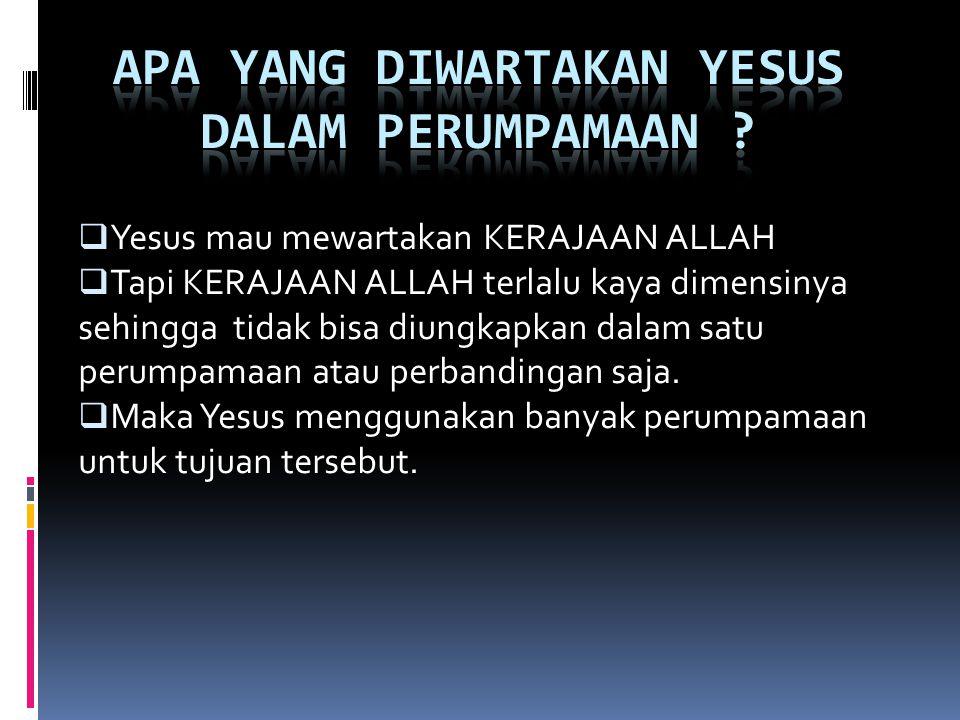  Yesus mau mewartakan KERAJAAN ALLAH  Tapi KERAJAAN ALLAH terlalu kaya dimensinya sehingga tidak bisa diungkapkan dalam satu perumpamaan atau perbandingan saja.